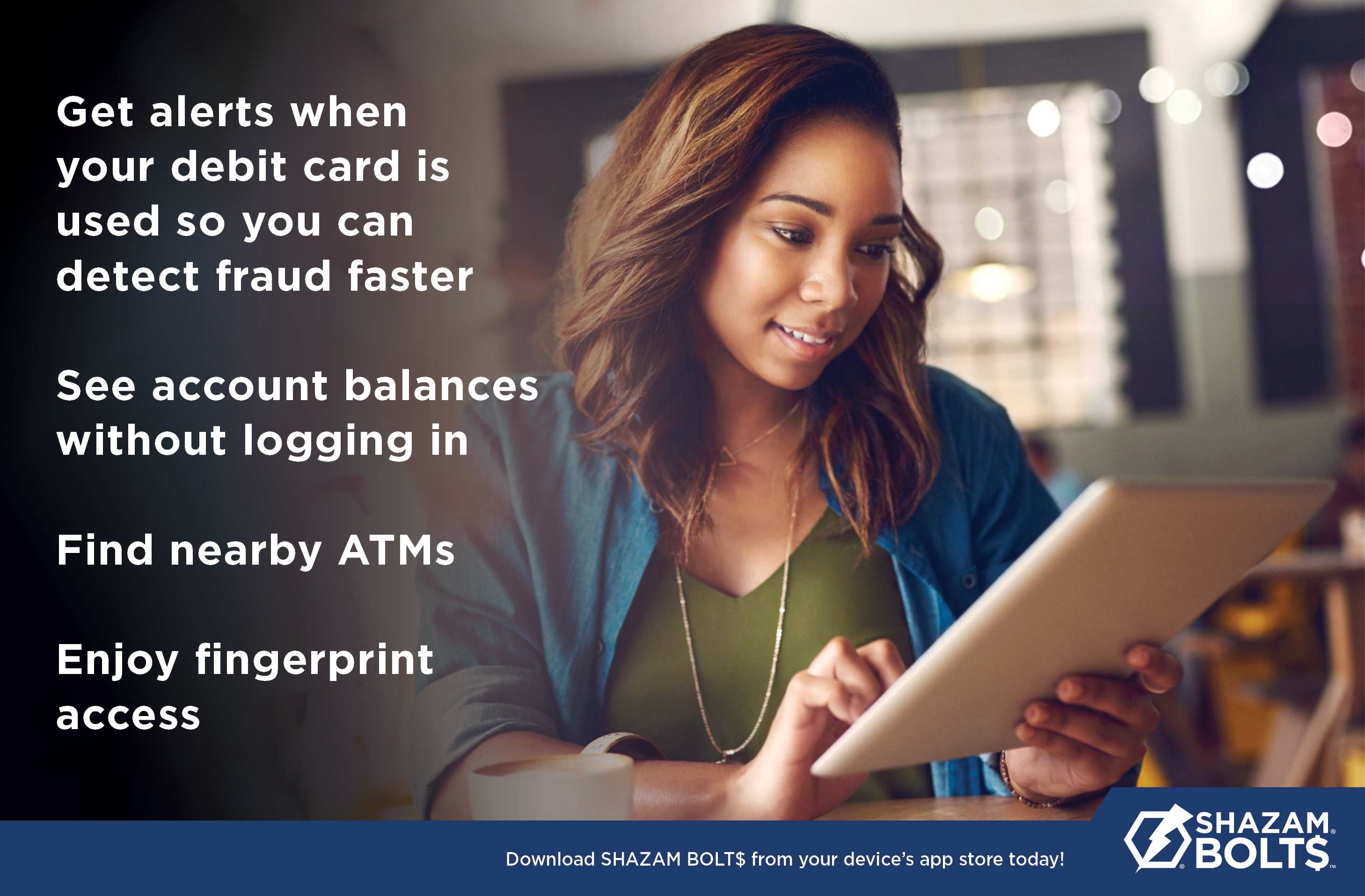 ... balance information anytime, anywhere via your smartphone or the Internet. It also adds another layer of protection to your debit card. SHAZAM BOLT$ can ...